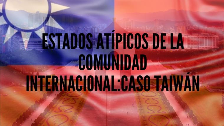 Estados Atípicos de la Comunidad Internacional: Caso Taiwán.